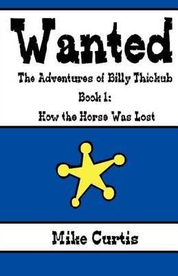 Wanted: The Adventures of Billy Thickub: Book 1 - How the Horse Was Lost