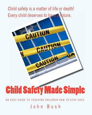 Child Safety Made Simple: An Easy Guide to Teaching Children How to Stay Safe.