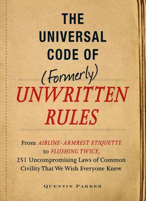 The Incontrovertible Code of (Formerly) Unwritten Rules: From Airline- Armrest Etiquette to Flushing Twice, 251 Universal Laws of Common Civility That We Wish Everything Knew
