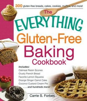 The Everything Gluten-Free Baking Cookbook: Includes: * Oatmeal Raisin Scones * Crusty French Bread * Favorite Lemon Squares * Orange Ginger Carrot Cake * Coconut Custard Cream Pie * ...and Hundreds More!