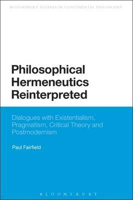 Philosophical Hermeneutics Reinterpreted: Dialogues with Existentialism, Pragmatism, Critical Theory and Postmodernism