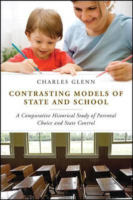 Contrasting Models of State and School: A Comparative Historical Study of Parental Choice and State Control