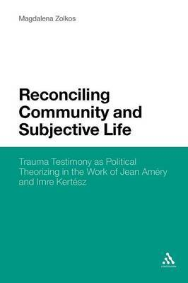 Reconciling Community and Subjective Life: Trauma Testimony as Political Theorizing in the Work of Jean Amery and Imre Kertesz