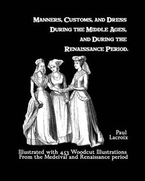 Manners, Customs, and Dress During the Middle Ages, and During the Renaissance Period: Illustrated with 453 Woodcut Illustrations from the Medeival and Renaissance Period