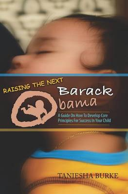Raising the Next Barack Obama: A Guide to Develop Core Principles for Success in Your Child