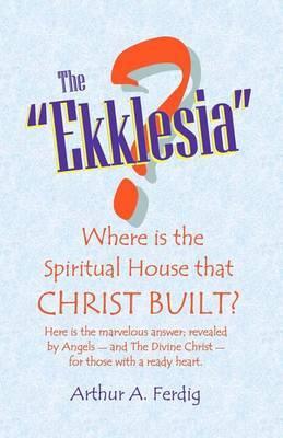 The Ekklesia: Where Is the Spiritual House That Christ Built?