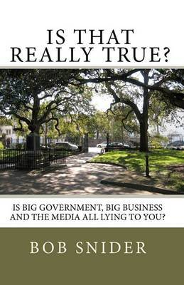 Is That Really True?: Is Big Government, Big Business and the Media All Lying to You?