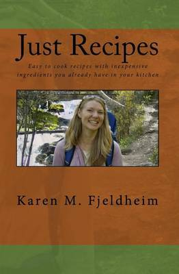 Just Recipes: Easy to Cook Recipes with Inexpensive Ingredients You Already Have in Your Kitchen