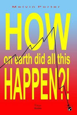 How on Earth Did All This Happen?!: A Walk Through the Events That Led to the Current World Economic Crisis