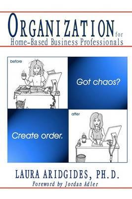 Organization for Home-Based Business Professionals: Got Chaos? Create Order.