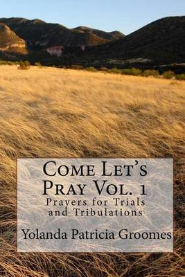 Come Let's Pray Vol. 1: Prayer's for Trails and Tribulation's