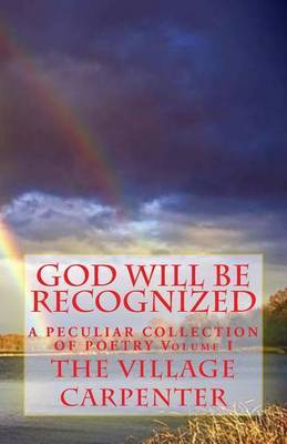 God Will Be Recognized a Peculiar Collection of Poetry Volume I