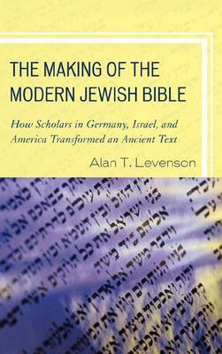 The Making of the Modern Jewish Bible: How Scholars in Germany, Israel, and America Transformed an Ancient Text