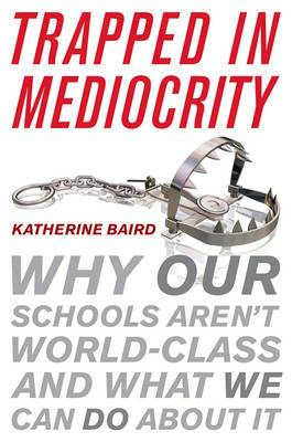 Trapped in Mediocrity: Why Our Schools Aren't World Class and What We Can Do About it