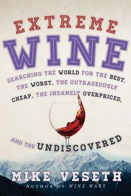 Extreme Wine: Searching the World for the Best, the Worst, the Outrageously Cheap, the Insanely Overpriced, and the Undiscovered