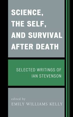 Science, the Self, and Survival After Death: Selected Writings of Ian Stevenson