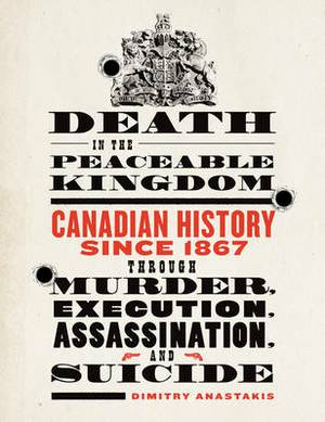 Death in the Peaceable Kingdom: Canadian History Since 1867 Through Murder, Execution, Assassination, and Suicide