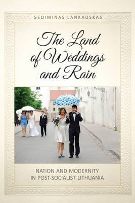 The Land of Weddings and Rain: Nation and Modernity in Post-Socialist Lithuania