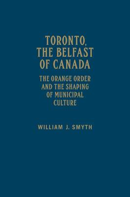 Toronto, the Belfast of Canada: The Orange Order and the Shaping of Municipal Culture