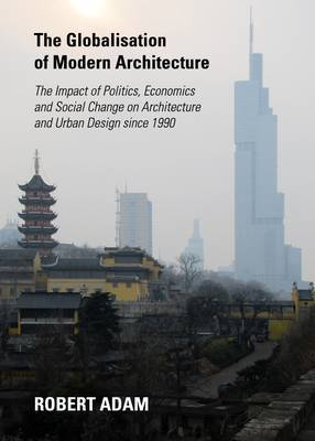 The Globalisation of Modern Architecture: The Impact of Politics, Economics and Social Change on Architecture and Urban Design Since 1990