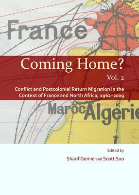 Coming Home?: Conflict and Postcolonial Return Migration in the Context of France and North Africa, 1962-2009: Vol. 2: Conflict and Postcolonial Return Migration in the Context of France and North Africa, 1962-2009
