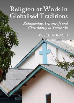 Religion at Work in Globalised Traditions: Rainmaking, Witchcraft and Christianity in Tanzania