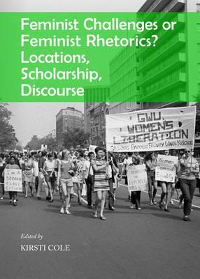 Feminist Challenges or Feminist Rhetorics? Locations, Scholarship, Discourse