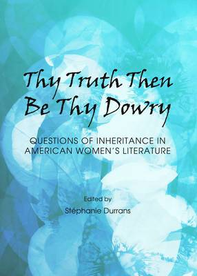 Thy Truth Then be Thy Dowry: Questions of Inheritance in American Women's Literature