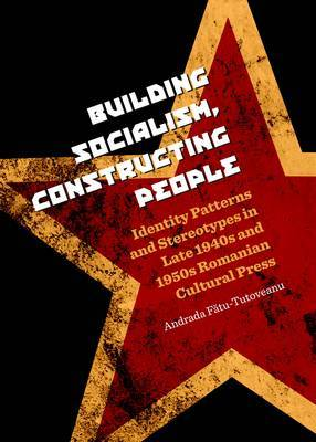 Building Socialism, Constructing People: Identity Patterns and Stereotypes in Late 1940s and 1950s Romanian Cultural Press