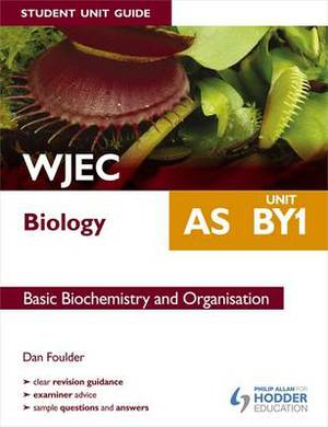 WJEC AS Biology Student Unit Guide: Unit BY1 Basic Biochemistry and Organisation: Unit BY1