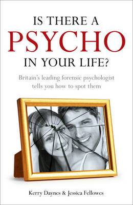 Is There a Psycho in Your Life?: Britain's Leading Forensic Psychologist Explains How to Spot Them - And How to Deal with Them