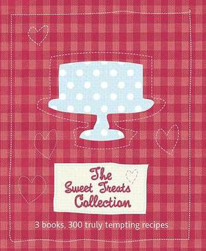 The Sweet Treats Collection: 3 Books, 300 Truly Tempting Recipes