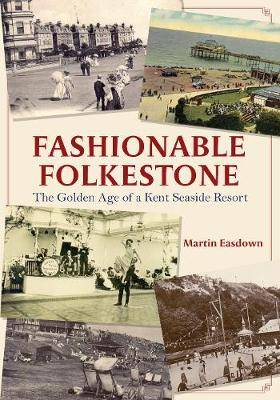 Fashionable Folkestone: The Golden Age of a Kent Seaside Resort