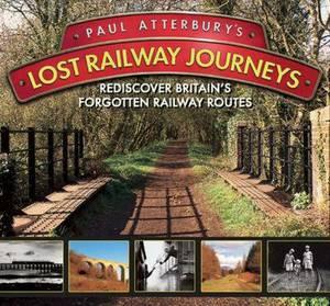 Paul Atterbury's Lost Railway Journeys: Rediscover Britain's Forgotten Railway Routes
