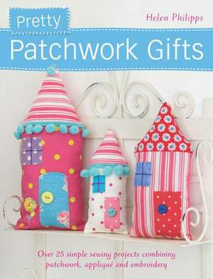 Pretty Patchwork Gifts: Over 25 Simple Sewing Projects Combining Patchwork, Applique and Embroidery