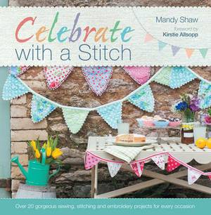 Celebrate with a Stitch: Over 20 Gorgeous Sewing, Stitching and Embroidery Projects for Every Occasion
