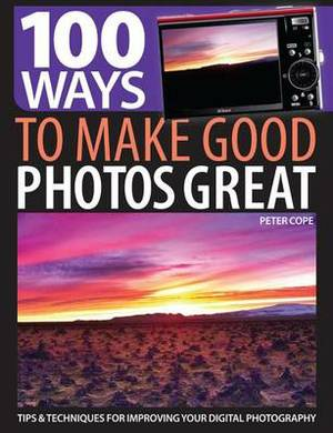 100 Ways to Make Good Photos Great: Tips and Techniques for Improving Your Digital Photography