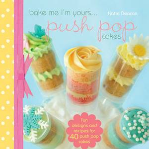 Bake Me I'm Yours... Push Pop Cakes: Fun Designs and Recipes for 40 Push Pop Cakes