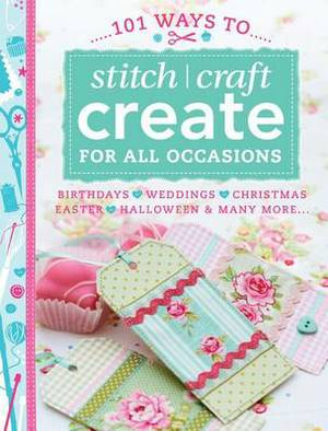 101 Ways to Stitch, Craft, Create for All Occasions: Birthdays, Weddings, Christmas, Easter, Halloween & Many More...