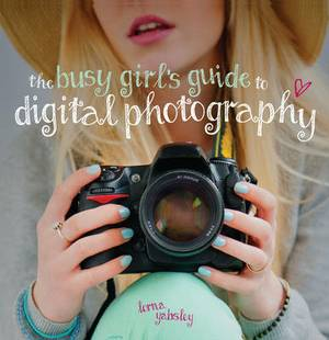 The Busy Girl's Guide to Digital Photography: A Really Useful Introduction to Taking Great Photos