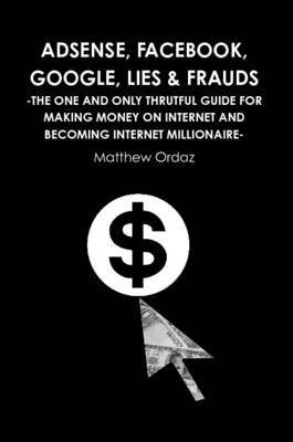 Adsense, Facebook, Google, Lies & Frauds -The One and Only Truthful Guide for Making Money on Internet and Becoming Internet Millionaire-
