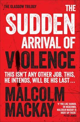 The Sudden Arrival of Violence: The Glasgow Trilogy Book 3