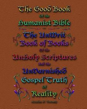 The Good Book of the Humanist Bible: The Unwrit Book of Books of the Unholy Scriptures & the Unvarnished Gospel Truth of Reality