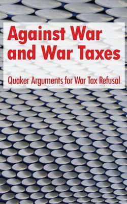Against War and War Taxes: Quaker Arguments for War Tax Refusal