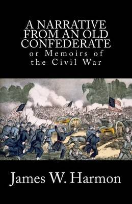 A Narrative from an Old Confederate: Or Memoirs of the Civil War