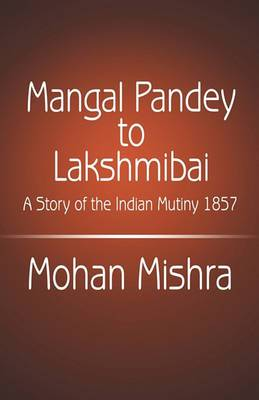 Mangal Pandey to Lakshmibai: A Story of the Indian Mutiny 1857