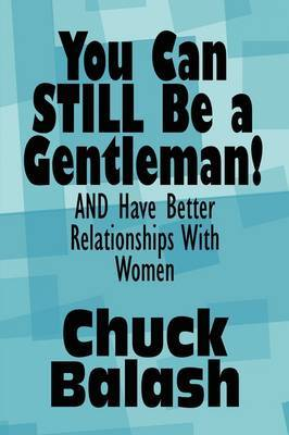 You Can Still Be a Gentleman!: And Have Better Relationships with Women