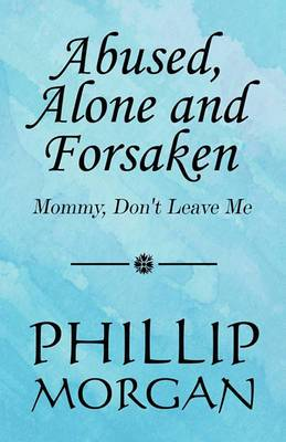 Abused, Alone and Forsaken: Mommy, Don't Leave Me