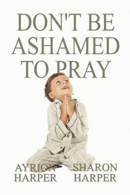 Don't Be Ashamed to Pray