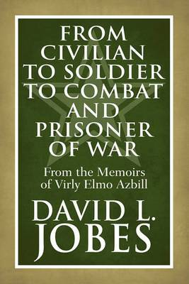From Civilian to Soldier to Combat and Prisoner of War: From the Memoirs of Virly Elmo Azbill